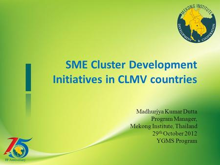 SME Cluster Development Initiatives in CLMV countries Madhurjya Kumar Dutta Program Manager, Mekong Institute, Thailand 29 th October 2012 YGMS Program.