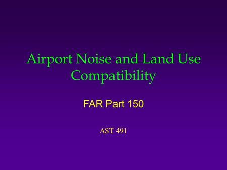 Airport Noise and Land Use Compatibility FAR Part 150 AST 491.