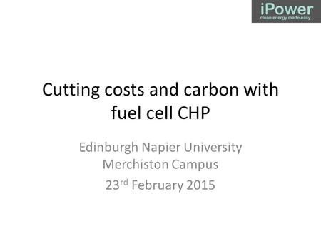 Cutting costs and carbon with fuel cell CHP Edinburgh Napier University Merchiston Campus 23 rd February 2015.