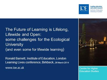 The Future of Learning is Lifelong, Lifewide and Open: some challenges for the Ecological University ( and even some for lifewide learning ) Ronald Barnett,