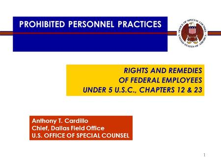 PROHIBITED PERSONNEL PRACTICES RIGHTS AND REMEDIES OF FEDERAL EMPLOYEES UNDER 5 U.S.C., CHAPTERS 12 & 23 Anthony T. Cardillo Chief, Dallas Field Office.