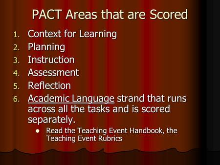PACT Areas that are Scored 1. Context for Learning 2. Planning 3. Instruction 4. Assessment 5. Reflection 6. Academic Language strand that runs across.