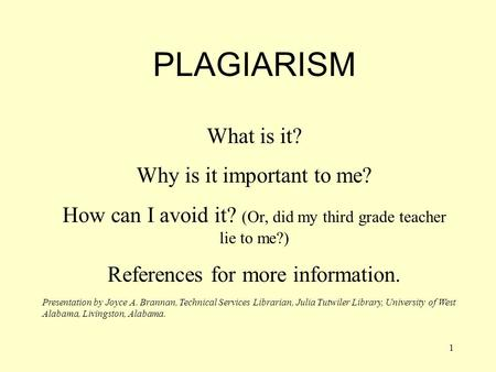 1 PLAGIARISM What is it? Why is it important to me? How can I avoid it? (Or, did my third grade teacher lie to me?) References for more information. Presentation.