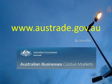 Www.austrade.gov.au By Jennifer. Summary of the website  The Australian Trade Commission (Austrade) is the Australian Government's trade and investment.