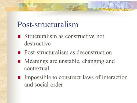 Post-structuralism Structuralism as constructive not destructive Post-structuralism as deconstruction Meanings are unstable, changing and contextual Impossible.