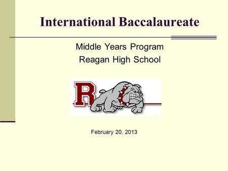 International Baccalaureate Middle Years Program Reagan High School February 20, 2013.