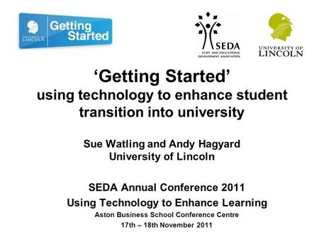 'Getting Started' using technology to enhance student transition into university Sue Watling and Andy Hagyard University of Lincoln SEDA Annual Conference.