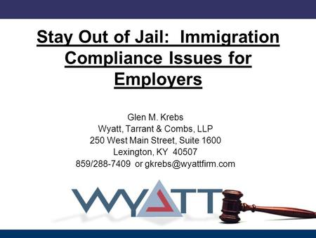 Stay Out of Jail: Immigration Compliance Issues for Employers Glen M. Krebs Wyatt, Tarrant & Combs, LLP 250 West Main Street, Suite 1600 Lexington, KY.