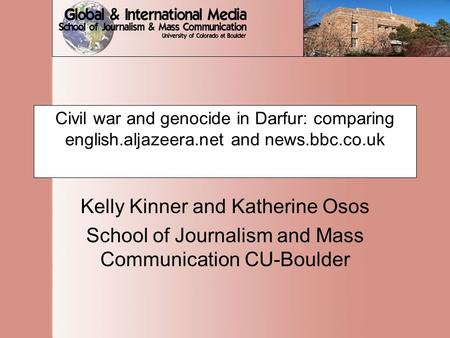 Civil war and genocide in Darfur: comparing english.aljazeera.net and news.bbc.co.uk Kelly Kinner and Katherine Osos School of Journalism and Mass Communication.