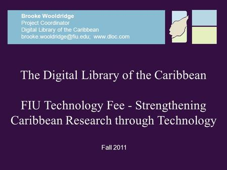 The Digital Library of the Caribbean FIU Technology Fee - Strengthening Caribbean Research through Technology Brooke Wooldridge Project Coordinator Digital.