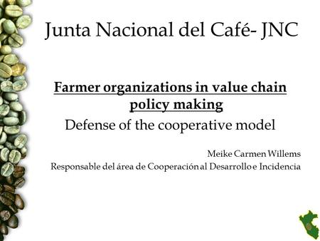 Junta Nacional del Café- JNC Farmer organizations in value chain policy making Defense of the cooperative model Meike Carmen Willems Responsable del área.