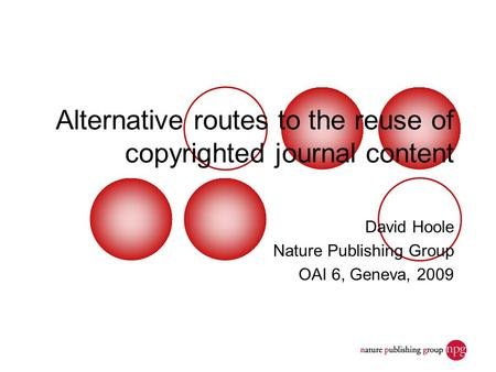Alternative routes to the reuse of copyrighted journal content David Hoole Nature Publishing Group OAI 6, Geneva, 2009.