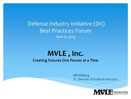 Defense Industry Initiative (DII) Best Practices Forum June 6, 2013 MVLE, Inc. Creating Futures One Person at a Time Bill Ahlberg Sr. Director of Federal.