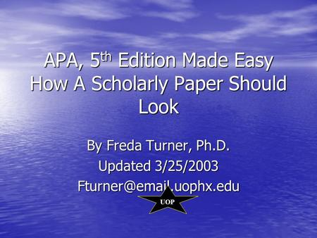 APA, 5 th Edition Made Easy How A Scholarly Paper Should Look By Freda Turner, Ph.D. Updated 3/25/2003 UOP.
