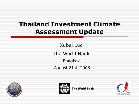 Thailand Investment Climate Assessment Update Xubei Luo The World Bank Bangkok August 21st, 2008.