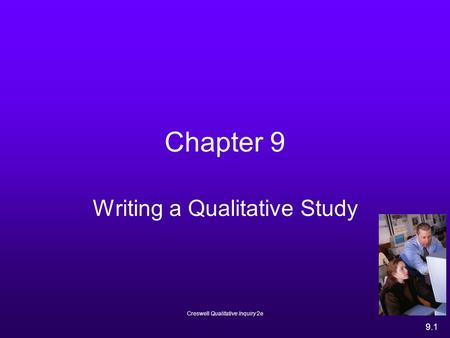 Creswell Qualitative Inquiry 2e 9.1 Chapter 9 Writing a Qualitative Study.