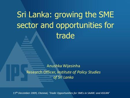 Sri Lanka: growing the <strong>SME</strong> sector and opportunities for trade Anushka Wijesinha Research Officer, Institute of Policy Studies of Sri Lanka 11 th December.