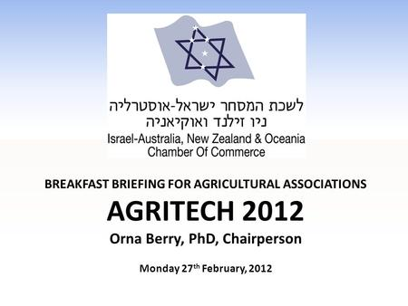 BREAKFAST BRIEFING FOR AGRICULTURAL ASSOCIATIONS AGRITECH 2012 Orna Berry, PhD, Chairperson Monday 27 th February, 2012.