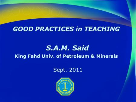 GOOD PRACTICES in TEACHING S.A.M. Said King Fahd Univ. of Petroleum & Minerals Sept. 2011.