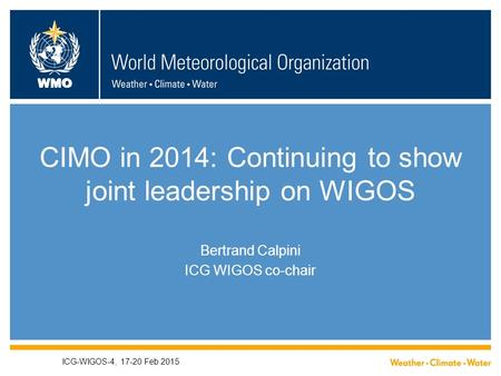 WMO CIMO in 2014: Continuing to show joint leadership on WIGOS Bertrand Calpini ICG WIGOS co-chair ICG-WIGOS-4, 17-20 Feb 2015.