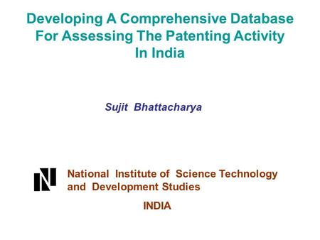 Developing A Comprehensive Database For Assessing The Patenting Activity In India Sujit Bhattacharya National Institute of Science Technology and Development.