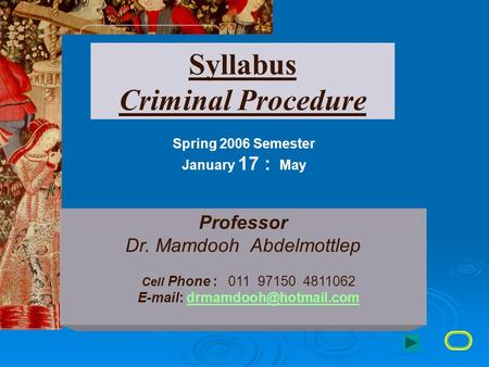 Syllabus Criminal Procedure Spring 2006 Semester January 17 : May Professor Dr. Mamdooh Abdelmottlep Cell Phone : 011 97150 4811062