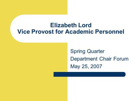 Elizabeth Lord Vice Provost for Academic Personnel Spring Quarter Department Chair Forum May 25, 2007.