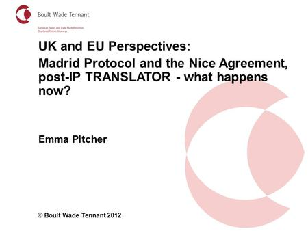 Emma Pitcher © Boult Wade Tennant 2012 UK and EU Perspectives: Madrid Protocol and the Nice Agreement, post-IP TRANSLATOR - what happens now?