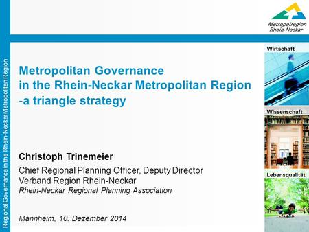 Regional Governance in the Rhein-Neckar Metropolitan Region Metropolitan Governance in the Rhein-Neckar Metropolitan Region -a triangle strategy Christoph.