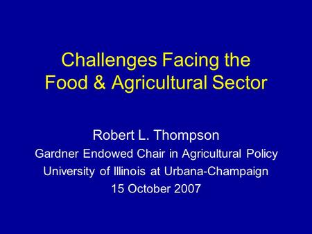 Challenges Facing the Food & Agricultural Sector Robert L. Thompson Gardner Endowed Chair in Agricultural Policy University of Illinois at Urbana-Champaign.