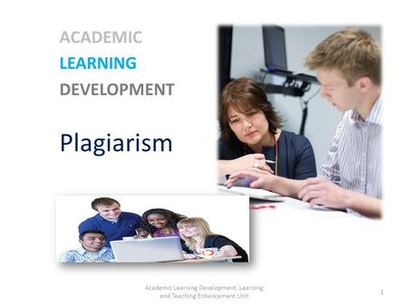 ACADEMIC LEARNING DEVELOPMENT Plagiarism 1 Academic Learning Development, Learning and Teaching Enhancement Unit.