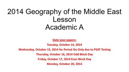 2014 Geography of the Middle East Lesson Academic A Date your papers: Tuesday, October 14, 2014 Wednesday, October 15, 2014 for Period Six Only due to.