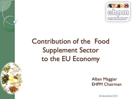 Contribution of the Food Supplement Sector to the EU Economy 26 November 2013 Alban Maggiar EHPM Chairman.