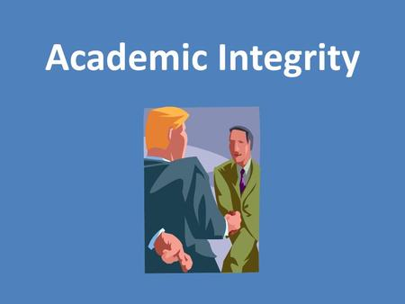 "Academic Integrity. What is integrity? What do you think ""academic integrity"" means?"