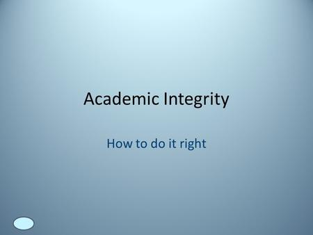 Academic Integrity How to do it right. Why it matters Virtually everything we know has come to us because someone else has taken the time to think about.