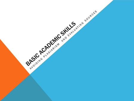 BASIC ACADEMIC SKILLS AVOIDING PLAGIARISM AND EVALUATING SOURCES.