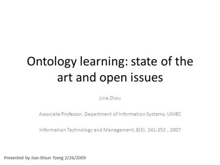 Presented by Jian-Shiun Tzeng 2/26/2009 Ontology learning: state of the art and open issues Lina Zhou Associate Professor, Department of Information Systems,