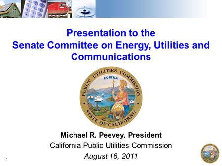 Presentation to the Senate Committee on Energy, Utilities <strong>and</strong> Communications Michael R. Peevey, President California Public Utilities Commission August.