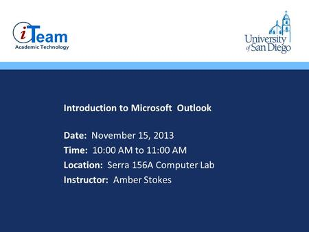 Introduction to Microsoft Outlook Date: November 15, 2013 Time: 10:00 AM to 11:00 AM Location: Serra 156A Computer Lab Instructor: Amber Stokes.