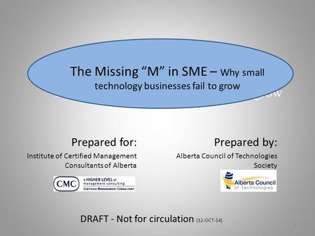 The Missing 'M' in SME – Why small technology businesses fail to grow Prepared by: Alberta Council of Technologies Society 1 Prepared for: Institute of.