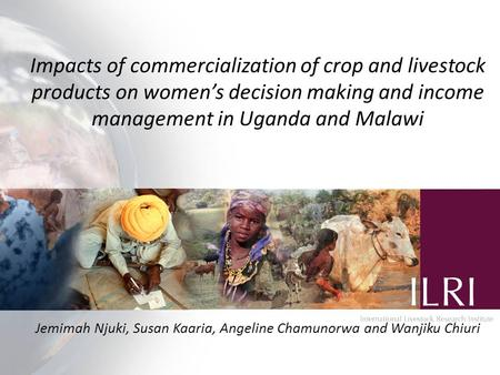 Impacts of commercialization of crop and livestock products on women's decision making and income management in Uganda and Malawi Jemimah Njuki, Susan.