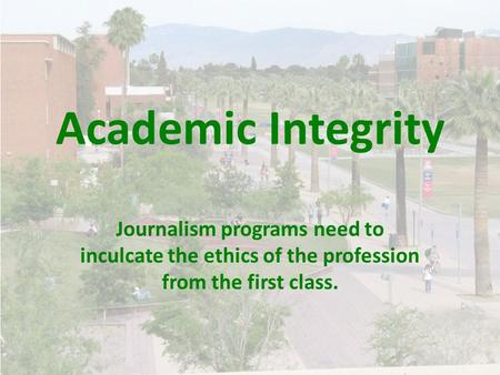 Academic Integrity Journalism programs need to inculcate the ethics of the profession from the first class.