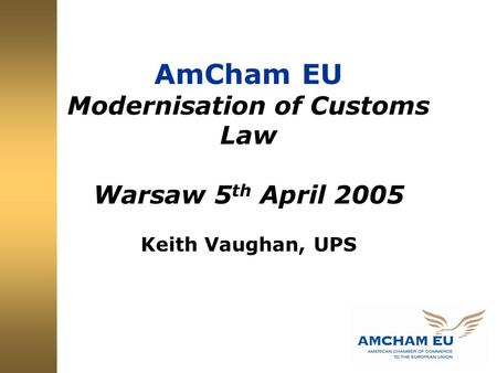 AmCham EU Modernisation of Customs Law Warsaw 5 th April 2005 Keith Vaughan, UPS.