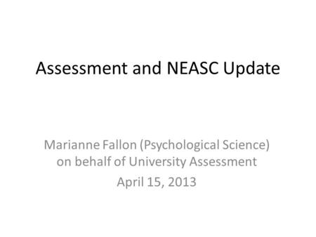 Assessment and NEASC Update Marianne Fallon (Psychological Science) on behalf of University Assessment April 15, 2013.