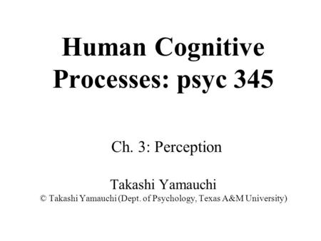 Human Cognitive Processes: psyc 345 Ch. 3: Perception Takashi Yamauchi © Takashi Yamauchi (Dept. of Psychology, Texas A&M University)