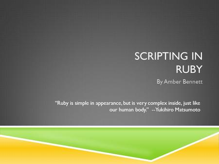 "SCRIPTING IN RUBY By Amber Bennett ""Ruby is simple in appearance, but is very complex inside, just like our human body."" --Yukihiro Matsumoto."