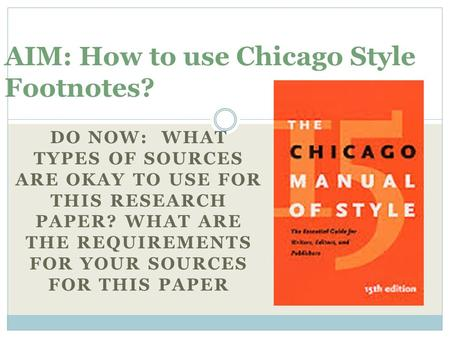 DO NOW: WHAT TYPES OF SOURCES ARE OKAY TO USE FOR THIS RESEARCH PAPER? WHAT ARE THE REQUIREMENTS FOR YOUR SOURCES FOR THIS PAPER AIM: How to use Chicago.