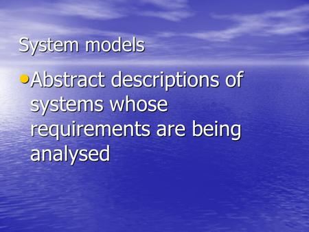 System models Abstract descriptions of systems whose requirements are being analysed Abstract descriptions of systems whose requirements are being analysed.