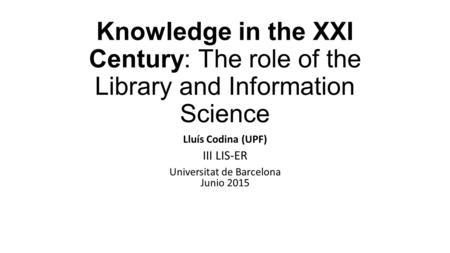 Knowledge in the XXI Century: The role of the Library and Information Science Lluís Codina (UPF) III LIS-ER Universitat de Barcelona Junio 2015.