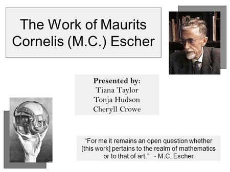 "The Work of Maurits Cornelis (M.C.) Escher Presented by: Tiana Taylor Tonja Hudson Cheryll Crowe ""For me it remains an open question whether [this work]"